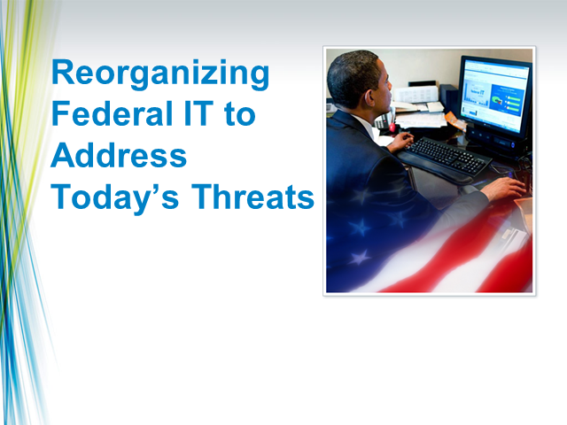 Reorganizing Federal IT to Address Today's Threats