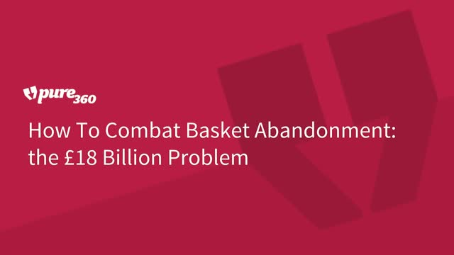 How to Combat Basket Abandonment - the £18 Billion Problem