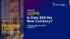 GDPR - Is Data Still the New Currency?