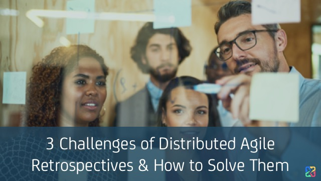 3 Challenges of Distributed Agile Retrospectives & How to Solve Them