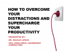 How to Overcome Your Distractions and Supercharge your Productivity