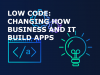 Low Code: Changing How Business and IT Build Apps