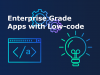 Enterprise-grade Apps with Low-code