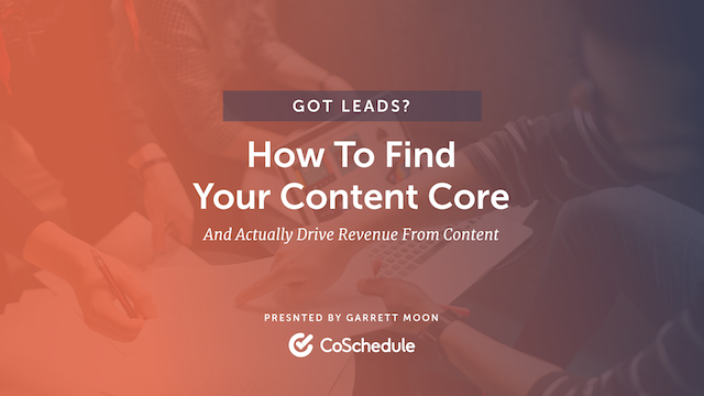 Got Leads? How to Find Your Content Core and Drive Revenue From Content
