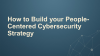 How to Build your People-Centered Cybersecurity Strategy