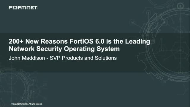 200+ New Reasons FortiOS 6.0 is the Leading Network Security Operating System