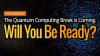 The Quantum Computing Break is Coming. Will You Be Ready?