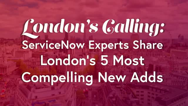 London's Calling: ServiceNow Experts Share London's 5 Most Compelling New Adds