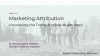 Marketing Attribution:  Uncovering the Truths & How to Get There?