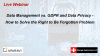 Data Management vs GDPR and Data Privacy-Solve the Right to Be Forgotten Problem