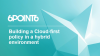 Building a Cloud-First Policy in a Hybrid Environment