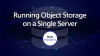 Running Object Storage on a Single Server