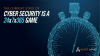 The Current State of Cyber Security is a 24x7x365 Game
