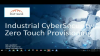 Industrial Cybersecurity: Zero Touch Provisioning