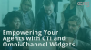 Empowering Your Agents with CTI and Omni-Channel Widgets