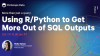 More Than Just a Query: Using R/Python to Get More Out of SQL Outputs