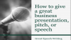 How to give a great business presentation, pitch, or speech