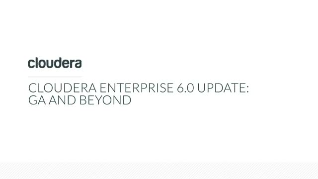 Cloudera Enterprise 6.0 Update: GA and Beyond