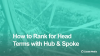 How to rank for head terms with Hub and Spoke content