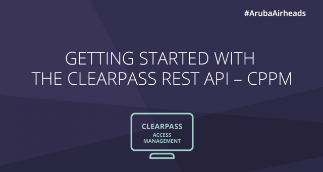 Airheads Tech Talks_ Getting Started with the ClearPass REST API - CPPM
