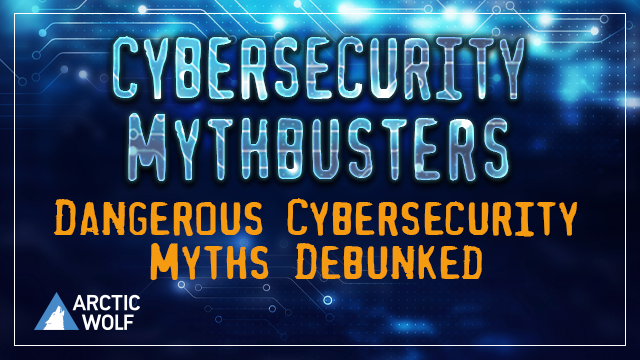 Cybersecurity Mythbusters: 6 Dangerous Cybersecurity Myths Debunked