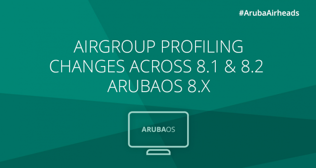 Airheads Tech Talks_AirGroup profiling changes across 8.1 & 8.2 – ArubaOS 8.x