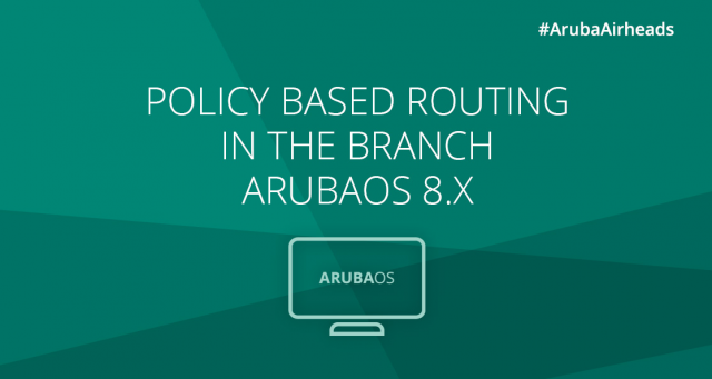 Airheads Tech Talks_Policy Based Routing in the branch – ArubaOS 8.x