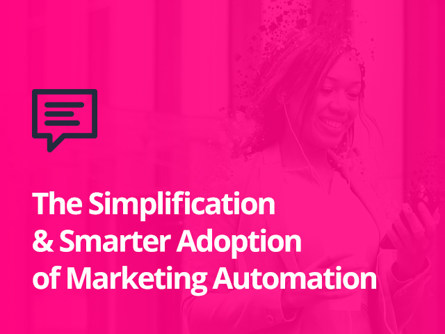 The Simplification & Smarter Adoption of Marketing Automation