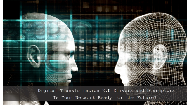 Digital Transformation 2.0 Drivers and Disruptors: Is Your Network Ready?