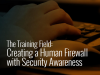 The training field: Create a human firewall with security awareness training