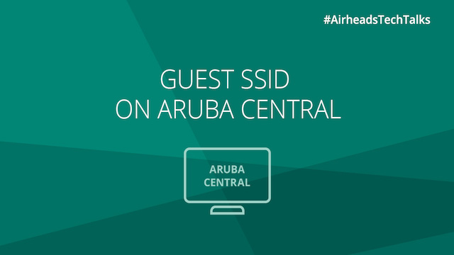 Airheads Tech Talks: Cloud Guest SSID on Aruba Central