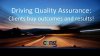 Driving Quality Assurance:  Clients buy outcomes and results!