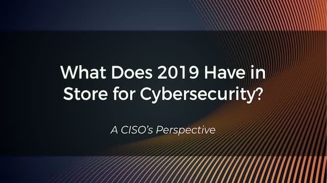 What Does 2019 Have in Store for Cybersecurity? A CISOs Perspective.