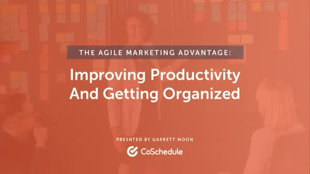 The Agile Marketing Advantage:  Improving Productivity and Getting Organized