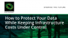 How to Protect Your Data While Keeping Infrastructure Costs Under Control