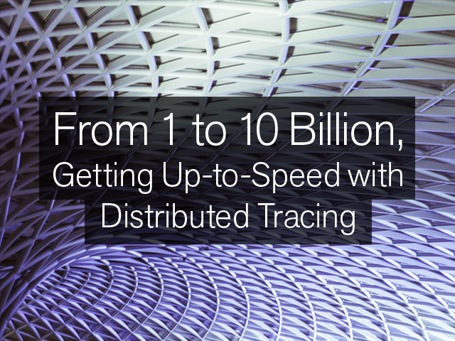 From 1 to 10 Billion, Getting Up-to-Speed with Distributed Tracing