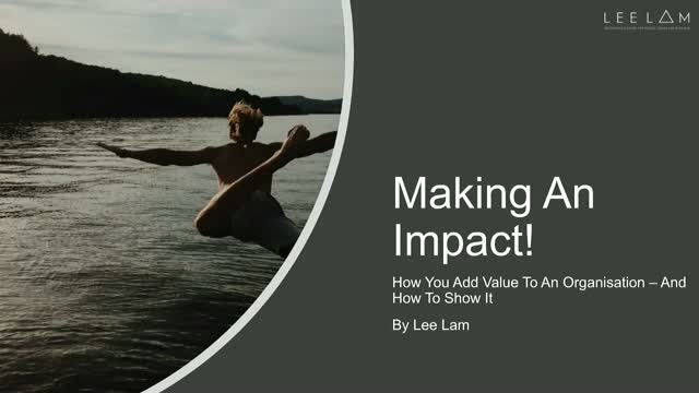 Making An Impact!  How You Add Value To An Organisation – And How to Show It