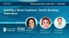 Building a More Customer-Centric Banking Experience