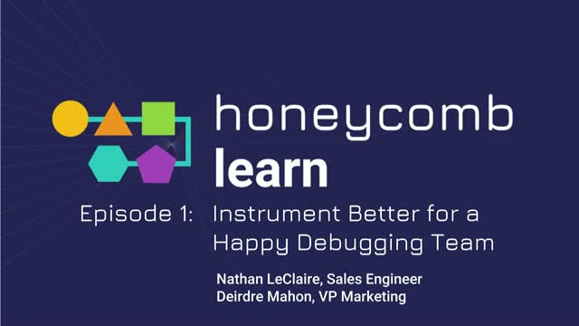 Honeycomb Learn Episode 1: Instrument Better for a Happy Debugging Team