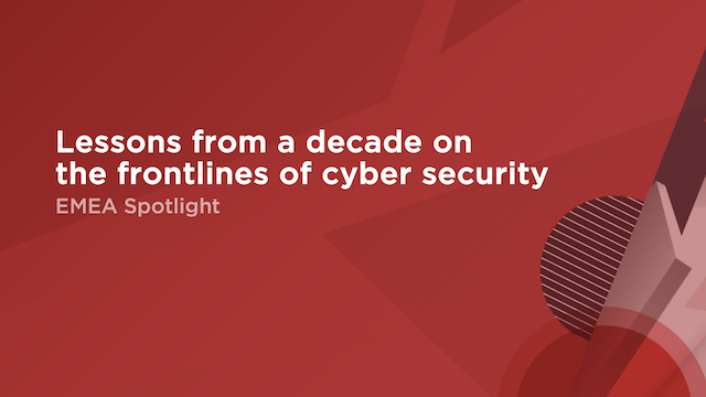 Lessons from a decade on the frontlines of cyber security | EMEA Spotlight
