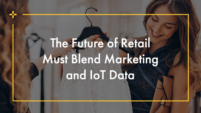 The Future of Retail Must Blend Marketing and IoT Data