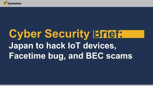 Cyber Security Brief: Japan to hack IoT devices, Facetime bug, and BEC scams