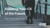 Building Your CX of the Future -- Take the First Steps Today