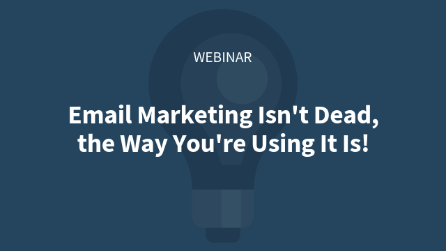 Email Marketing Isn't Dead, the Way You're Using It Is