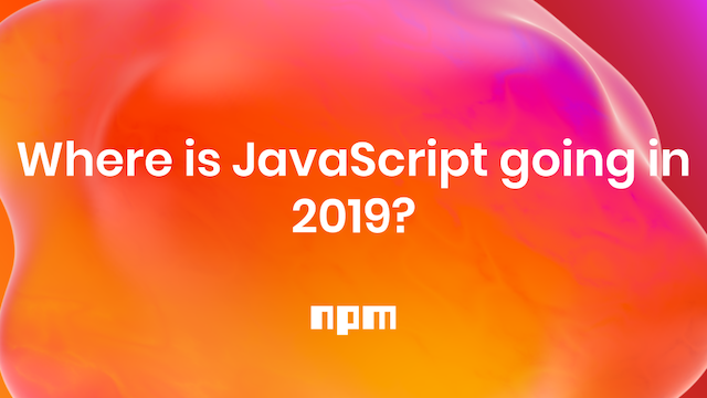 Where is JavaScript going in 2019?