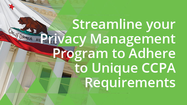 Streamline your Privacy Management Program to Adhere to Unique CCPA Requirements