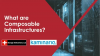 15 Minute Webinar: What Are Composable Infrastructures?