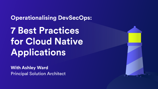 Operationalising DevSecOps: 7 Best Practices for Cloud Native Applications