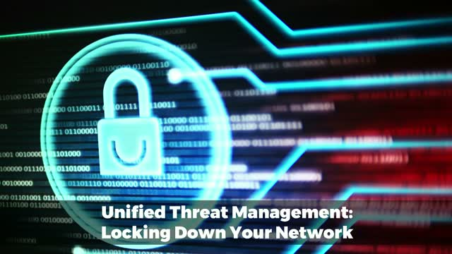 Unified Threat Management: Locking Down Your Network