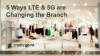 5 Ways LTE & 5G are Changing the Branch